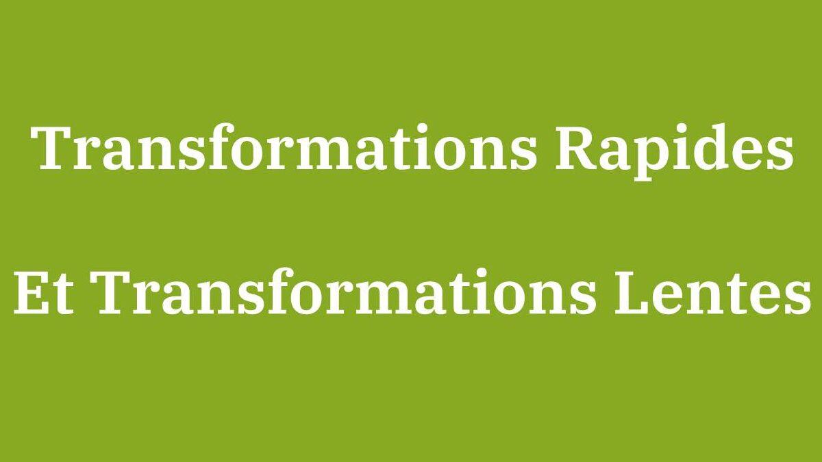 Transformations Lentes & Transformations Rapides